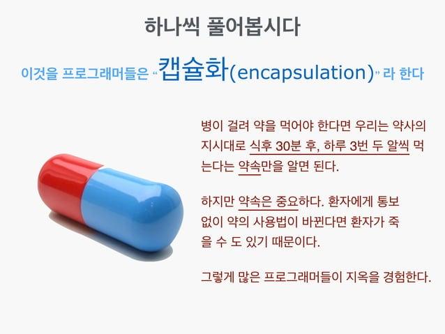 """이것을 프로그래머들은 """"캡슐화(encapsulation)"""" 라 한다 하나씩 풀어봅시다 병이 걸려 약을 먹어야 한다면 우리는 약사의 지시대로 식후 30분 후, 하루 3번 두 알씩 먹 는다는 약속만을 알면 된다. 하지만 약..."""