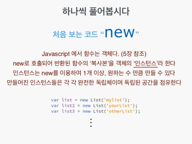 """처음 보는 코드 """"new"""" Javascript 에서 함수는 객체다. (5장 참조)! new로 호출되어 반환된 함수의 '복사본'을 객체의 '인스턴스'라 한다! 인스턴스는 new를 이용하여 1개 이상, 원하는 수 만큼 만들..."""