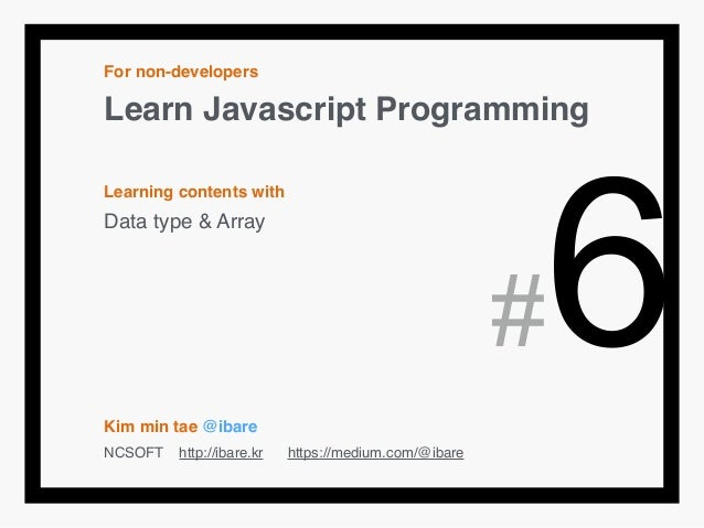 For non-developers! Learn Javascript Programming! ! Learning contents with! Data type & Array! ! ! ! ! ! Kim min tae @ibar...
