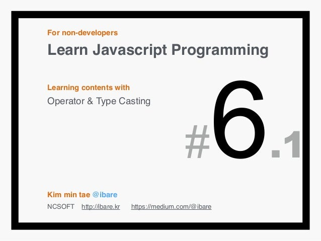 For non-developers! Learn Javascript Programming! ! Learning contents with! Operator & Type Casting! ! ! ! ! ! Kim min tae...
