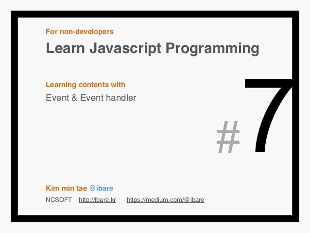For non-developers! Learn Javascript Programming! ! Learning contents with! Event & Event handler! ! ! ! ! ! Kim min tae @...