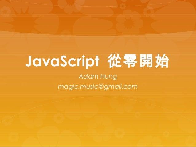 JavaScript 從零開始 Adam Hung magic.music@gmail.com