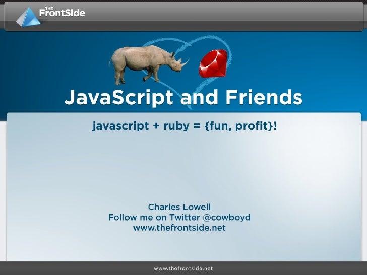 • We love JavaScript • We love Ruby better :)
