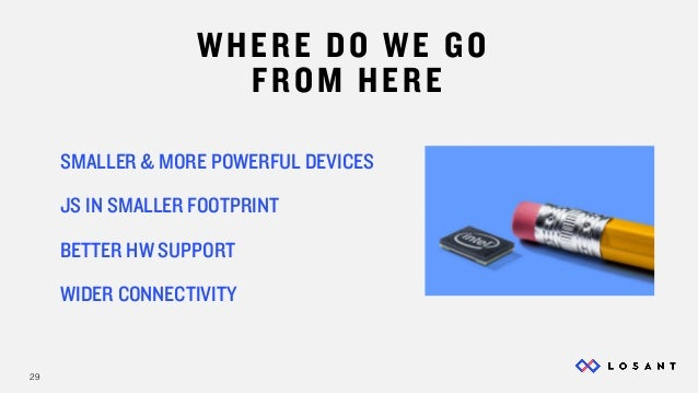 29 WHERE DO WE GO FROM HERE SMALLER & MORE POWERFUL DEVICES JS IN SMALLER FOOTPRINT BETTER HW SUPPORT WIDER CONNECTIVITY