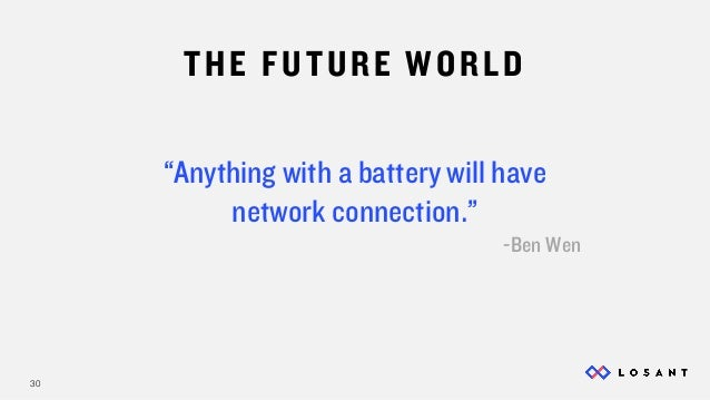 """30 """"Anything with a battery will have network connection."""" -Ben Wen THE FUTURE WORLD"""