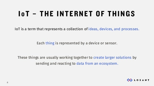 6 IoT – THE INTERNET OF THINGS IoT is a term that represents a collection of ideas, devices, and processes. Each thing is ...