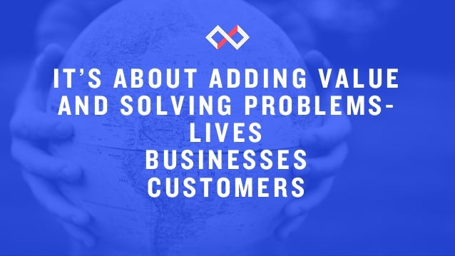 IT'S ABOUT ADDING VALUE AND SOLVING PROBLEMS- LIVES BUSINESSES CUSTOMERS