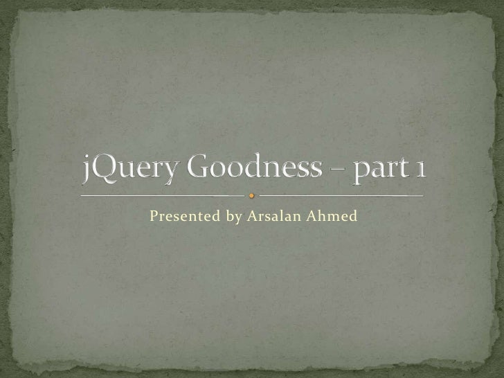 Presented by Arsalan Ahmed<br />jQuery Goodness – part 1<br />