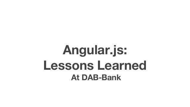 Angular.js:  Lessons Learned  At DAB-Bank