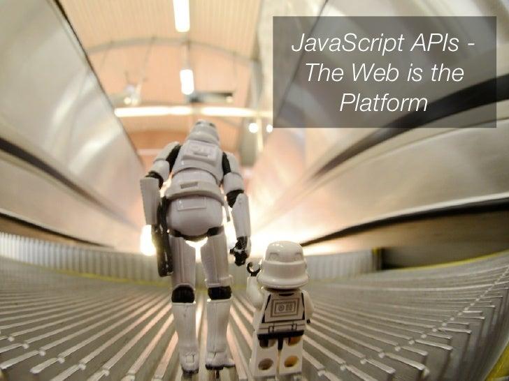 JavaScript APIs - The Web is the    Platform