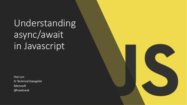 Understanding async/await in Javascript Hao Luo Sr Technical Evangelist Microsoft @howlowck