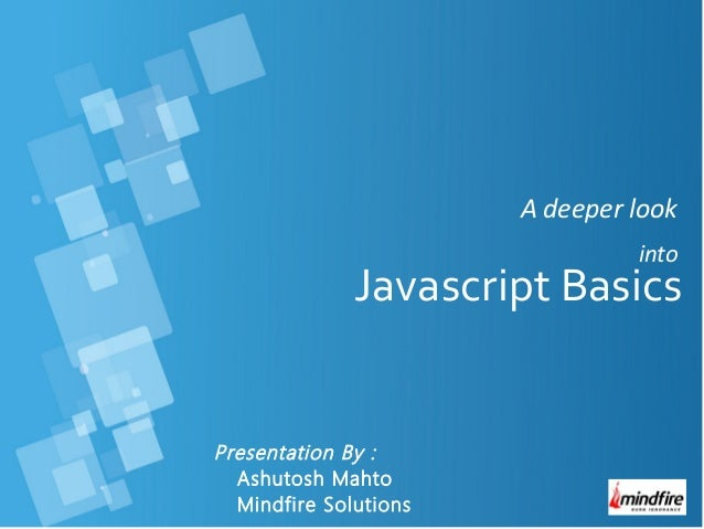 A deeper look into Presentation By : Ashutosh Mahto Mindfire Solutions Javascript Basics