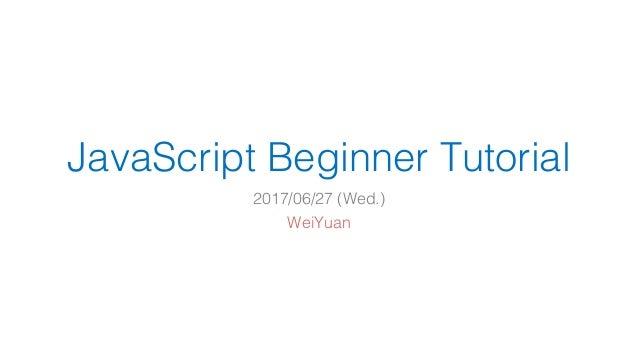 JavaScript Beginner Tutorial 2017/06/27 (Wed.) WeiYuan
