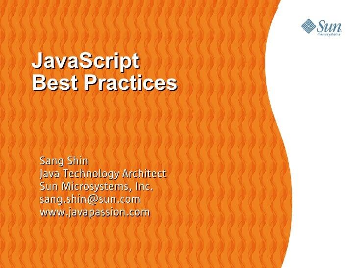 JavaScript Best Practices   Sang Shin Java Technology Architect Sun Microsystems, Inc. sang.shin@sun.com www.javapassion.c...