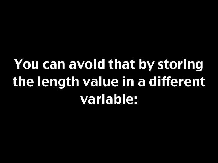 You can avoid that by storing the length value in a different           variable: