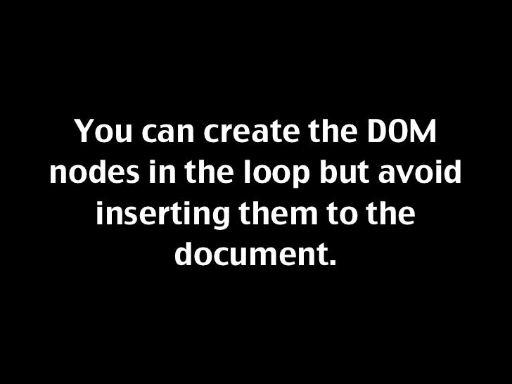 You can create the DOM nodes in the loop but avoid   inserting them to the         document.