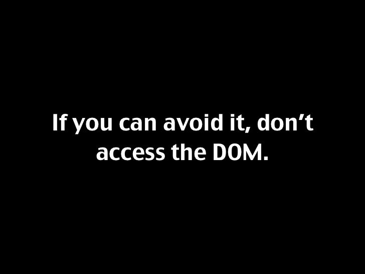 If you can avoid it, don't      access the DOM.