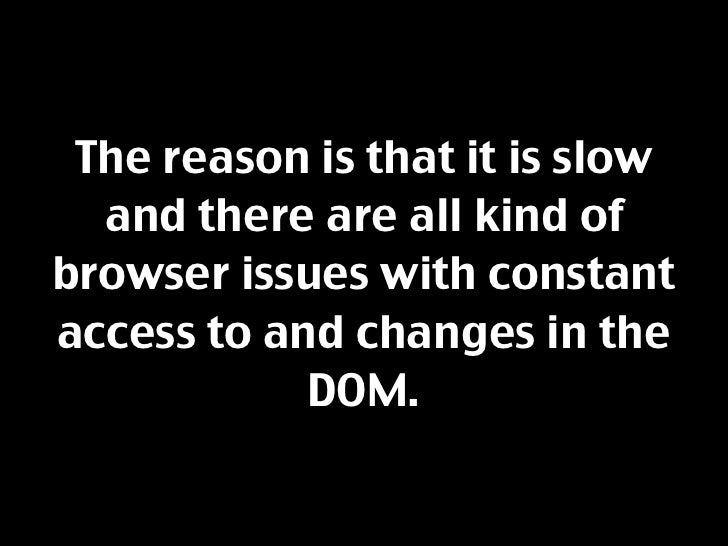The reason is that it is slow   and there are all kind of browser issues with constant access to and changes in the       ...