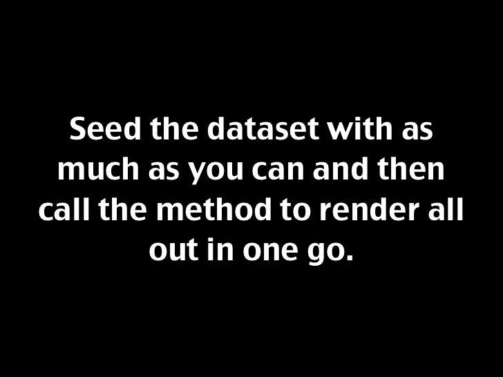 Seed the dataset with as  much as you can and then call the method to render all         out in one go.