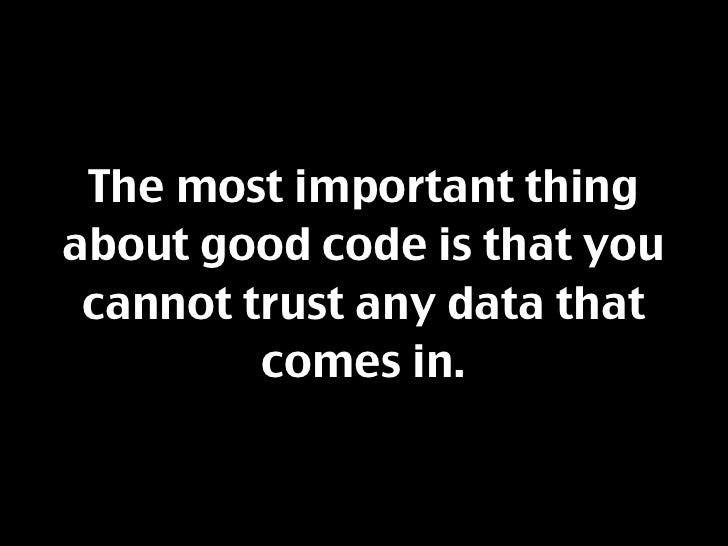 The most important thing about good code is that you  cannot trust any data that          comes in.