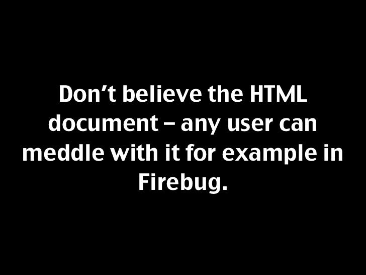 Don't believe the HTML  document – any user can meddle with it for example in          Firebug.