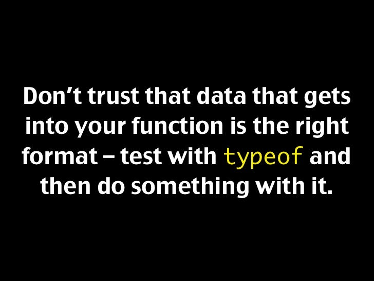 Don't trust that data that gets into your function is the right format – test with typeof and   then do something with it.