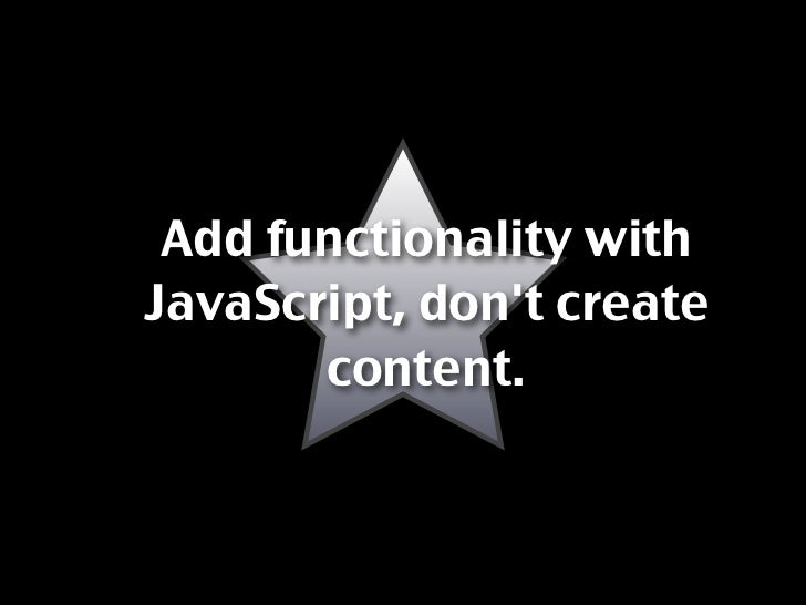 Add functionality with JavaScript, don't create        content.