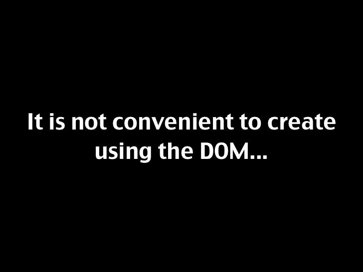 It is not convenient to create         using the DOM...