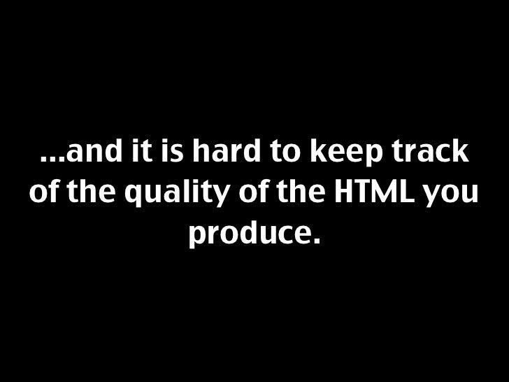 ...and it is hard to keep track of the quality of the HTML you              produce.