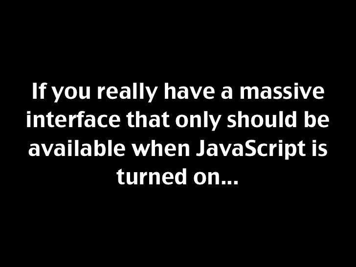 If you really have a massive interface that only should be available when JavaScript is           turned on...