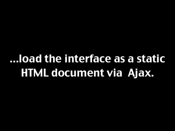 ...load the interface as a static     HTML document via Ajax.