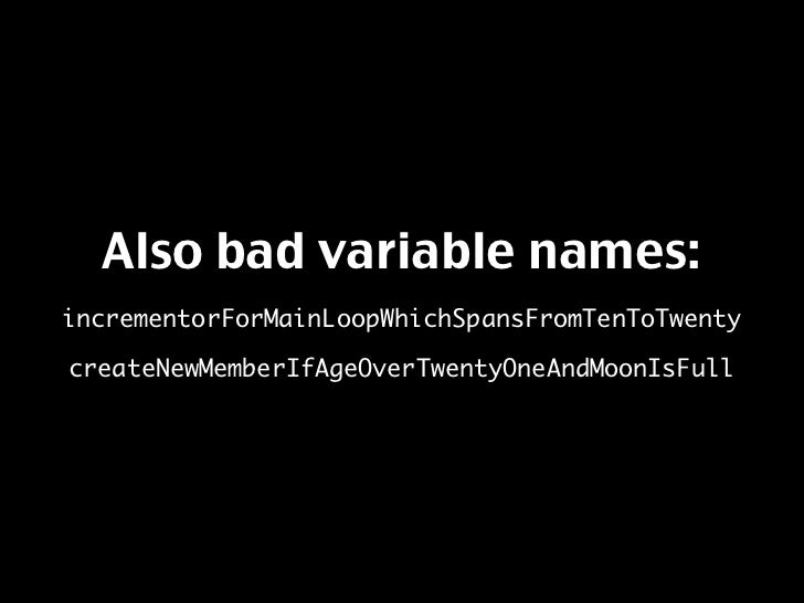 Also bad variable names: incrementorForMainLoopWhichSpansFromTenToTwenty  createNewMemberIfAgeOverTwentyOneAndMoonIsFull