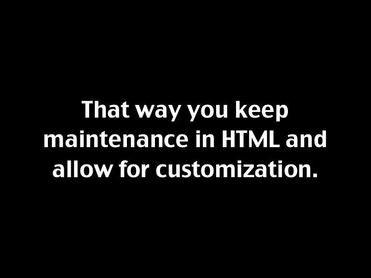 That way you keep maintenance in HTML and allow for customization.