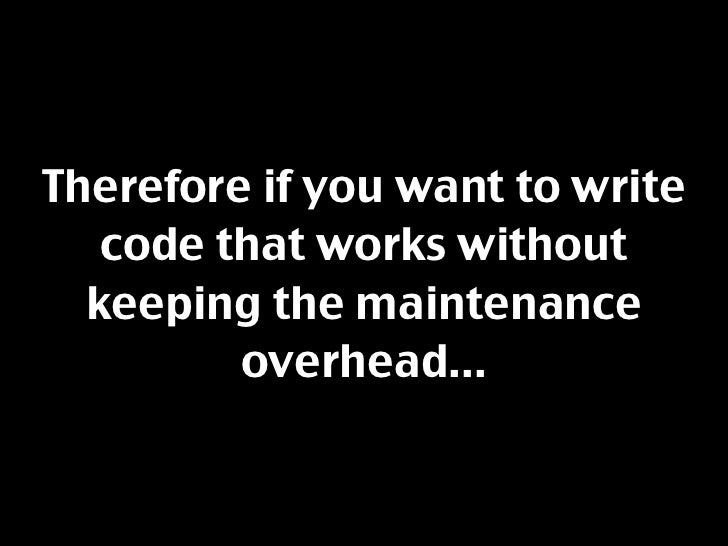 Therefore if you want to write    code that works without   keeping the maintenance          overhead...