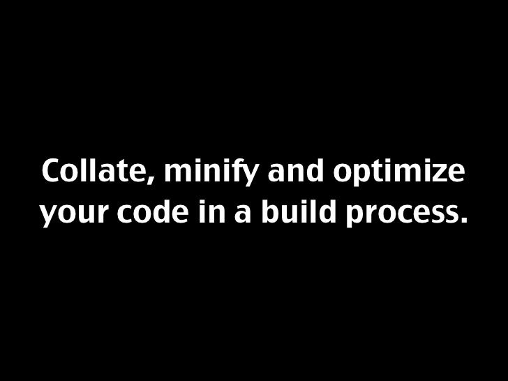 Collate, minify and optimize your code in a build process.