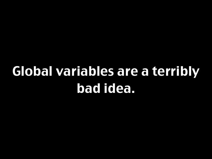 Global variables are a terribly           bad idea.