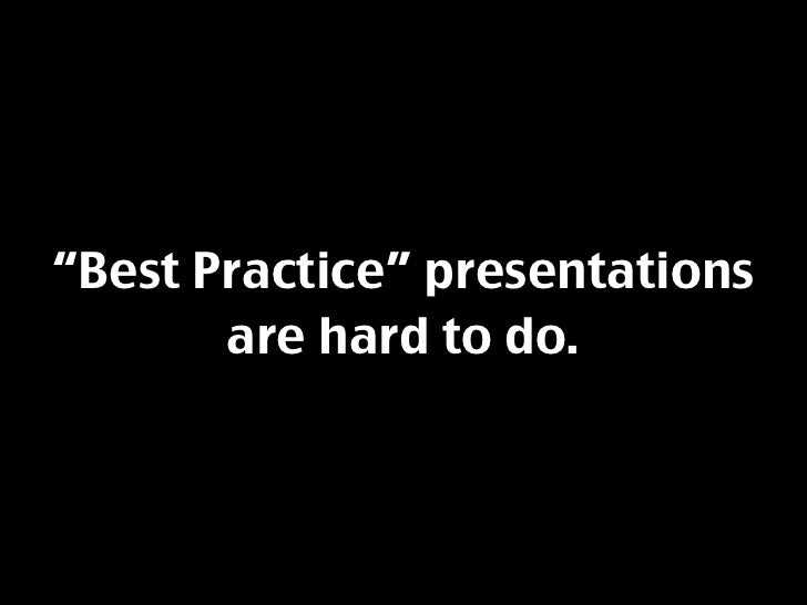 """Best Practice"" presentations        are hard to do."