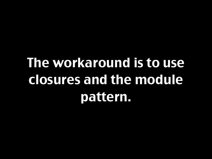 The workaround is to use closures and the module         pattern.