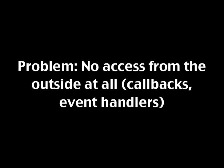 Problem: No access from the   outside at all (callbacks,       event handlers)