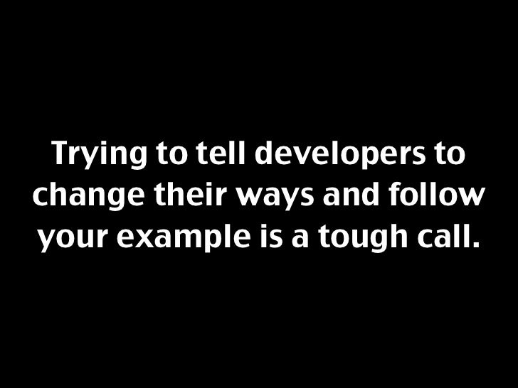 Trying to tell developers to change their ways and follow your example is a tough call.