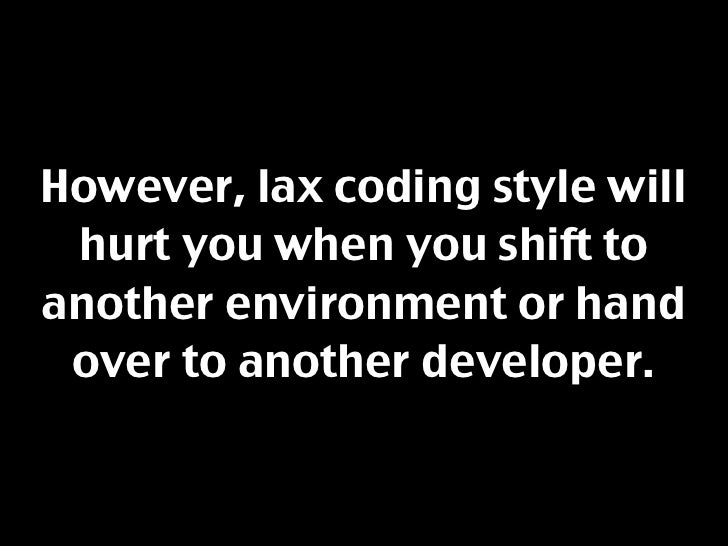 However, lax coding style will  hurt you when you shift to another environment or hand  over to another developer.