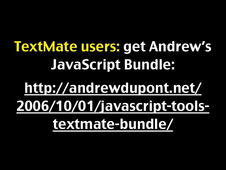 TextMate users: get Andrew's      JavaScript Bundle:  http://andrewdupont.net/ 2006/10/01/javascript-tools-      textmate-...