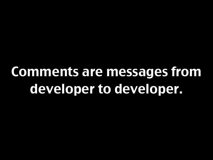 Comments are messages from   developer to developer.