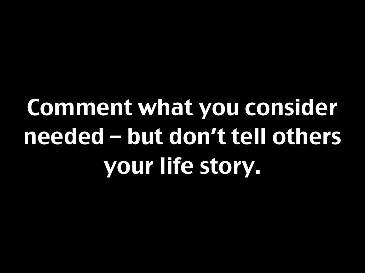 Comment what you consider needed – but don't tell others       your life story.