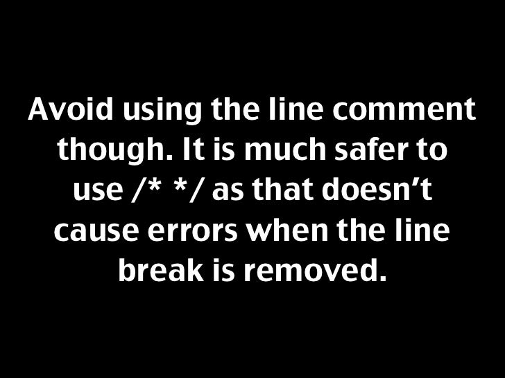Avoid using the line comment  though. It is much safer to   use /* */ as that doesn't  cause errors when the line      bre...