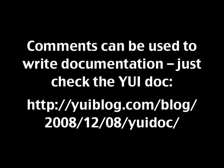 Comments can be used to write documentation – just     check the YUI doc: http://yuiblog.com/blog/    2008/12/08/yuidoc/