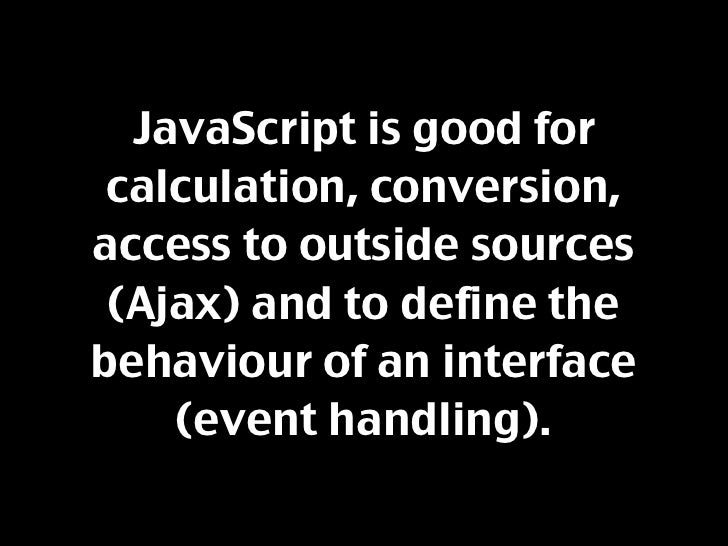 JavaScript is good for  calculation, conversion, access to outside sources  (Ajax) and to define the behaviour of an inter...