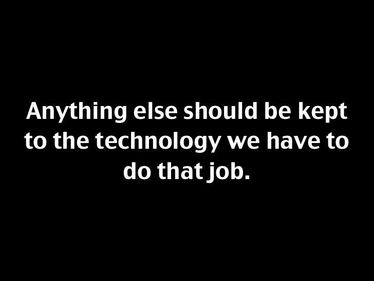 Anything else should be kept to the technology we have to          do that job.