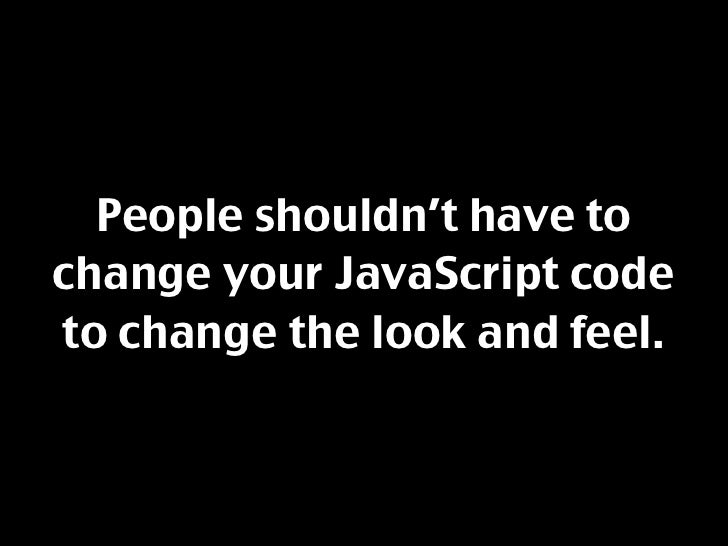 People shouldn't have to change your JavaScript code to change the look and feel.