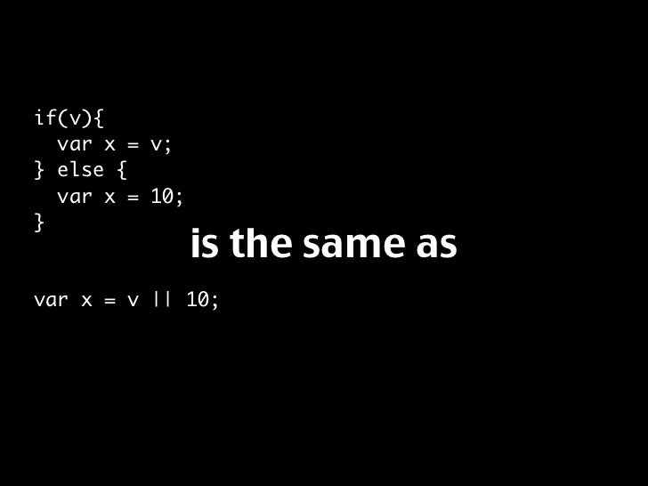 if(v){   var x = v; } else {   var x = 10; }                 is the same as var x = v || 10;